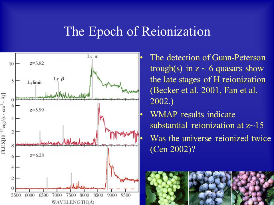The Epoch of Reionization The detection of Gunn-Peterson trough(s) in z ~ 6 quasars show the late stages of H reionization (Becker et al.