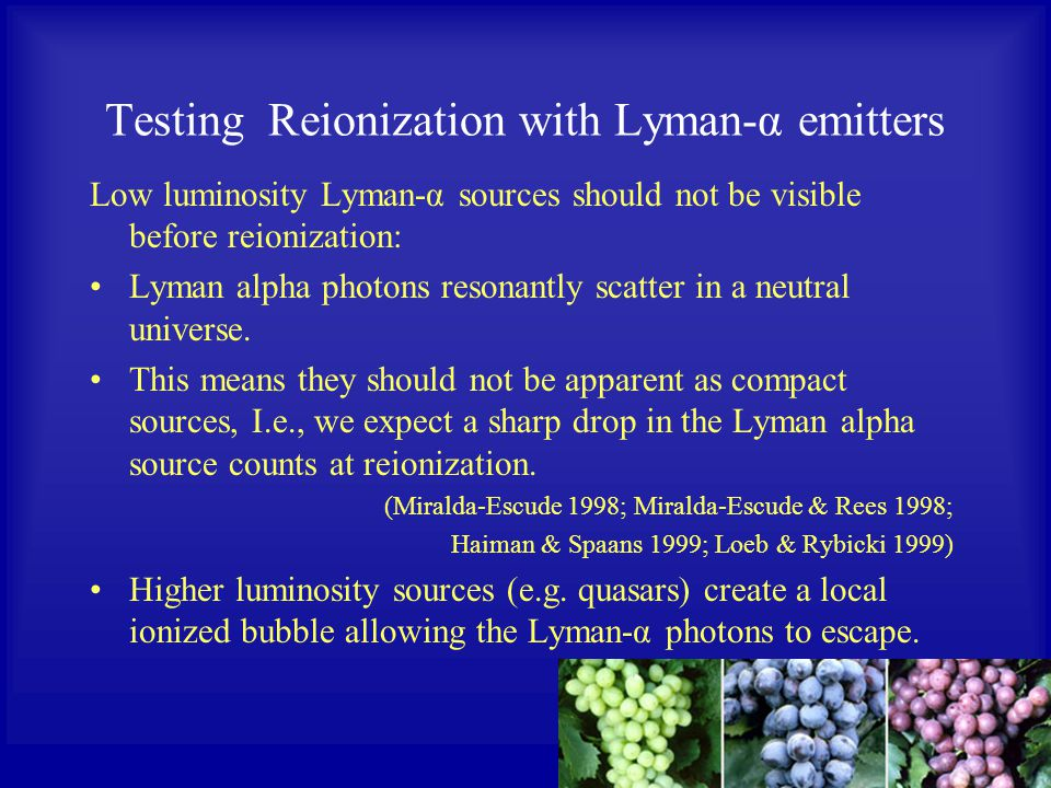 Testing Reionization with Lyman-α emitters Low luminosity Lyman-α sources should not be visible before reionization: Lyman alpha photons resonantly scatter in a neutral universe.