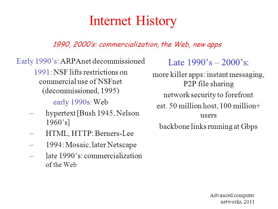 Advanced computer networks, 2011 Internet History Early 1990's: ARPAnet decommissioned 1991: NSF lifts restrictions on commercial use of NSFnet (decom