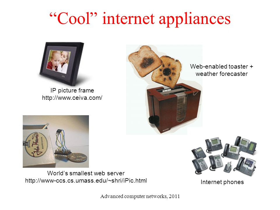 """Cool"" internet appliances World's smallest web server http://www-ccs.cs.umass.edu/~shri/iPic.html IP picture frame http://www.ceiva.com/ Web-enabled"