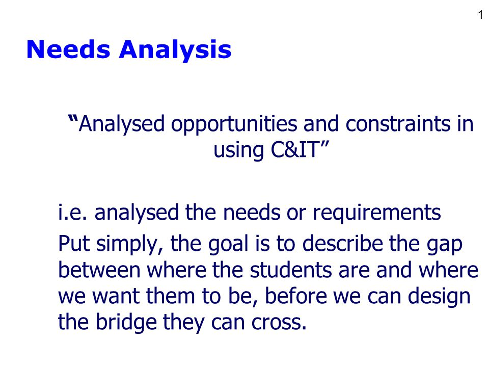 1 Needs Analysis Analysed opportunities and constraints in using C&IT i.e.