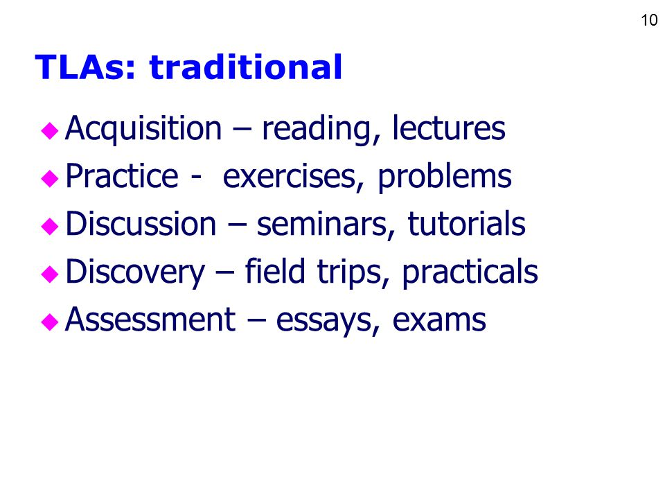 10 TLAs: traditional u Acquisition – reading, lectures u Practice - exercises, problems u Discussion – seminars, tutorials u Discovery – field trips, practicals u Assessment – essays, exams