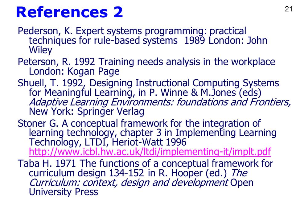 21 References 2 Pederson, K. Expert systems programming: practical techniques for rule-based systems 1989 London: John Wiley Peterson, R. 1992 Trainin