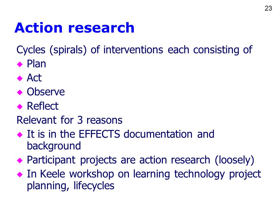 23 Action research Cycles (spirals) of interventions each consisting of u Plan u Act u Observe u Reflect Relevant for 3 reasons u It is in the EFFECTS documentation and background u Participant projects are action research (loosely) u In Keele workshop on learning technology project planning, lifecycles