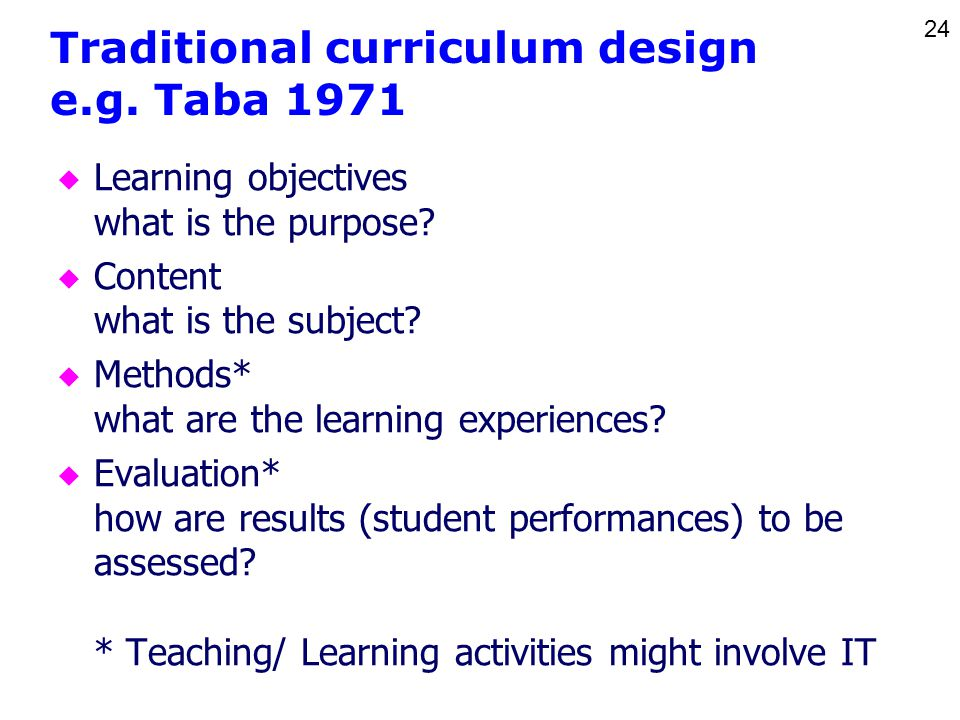 24 Traditional curriculum design e.g. Taba 1971 u Learning objectives what is the purpose.