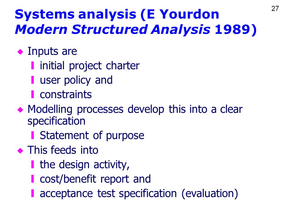 27 Systems analysis (E Yourdon Modern Structured Analysis 1989) u Inputs are yinitial project charter yuser policy and yconstraints u Modelling processes develop this into a clear specification yStatement of purpose u This feeds into ythe design activity, ycost/benefit report and yacceptance test specification (evaluation)