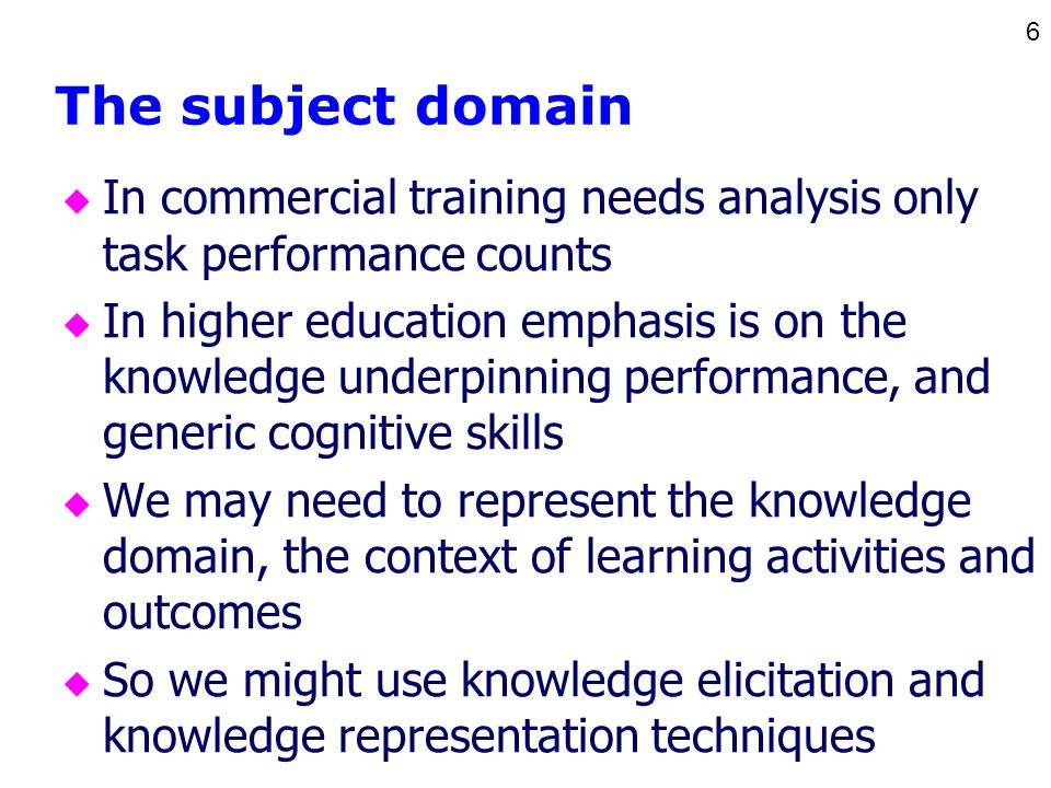 6 The subject domain u In commercial training needs analysis only task performance counts u In higher education emphasis is on the knowledge underpinning performance, and generic cognitive skills u We may need to represent the knowledge domain, the context of learning activities and outcomes u So we might use knowledge elicitation and knowledge representation techniques