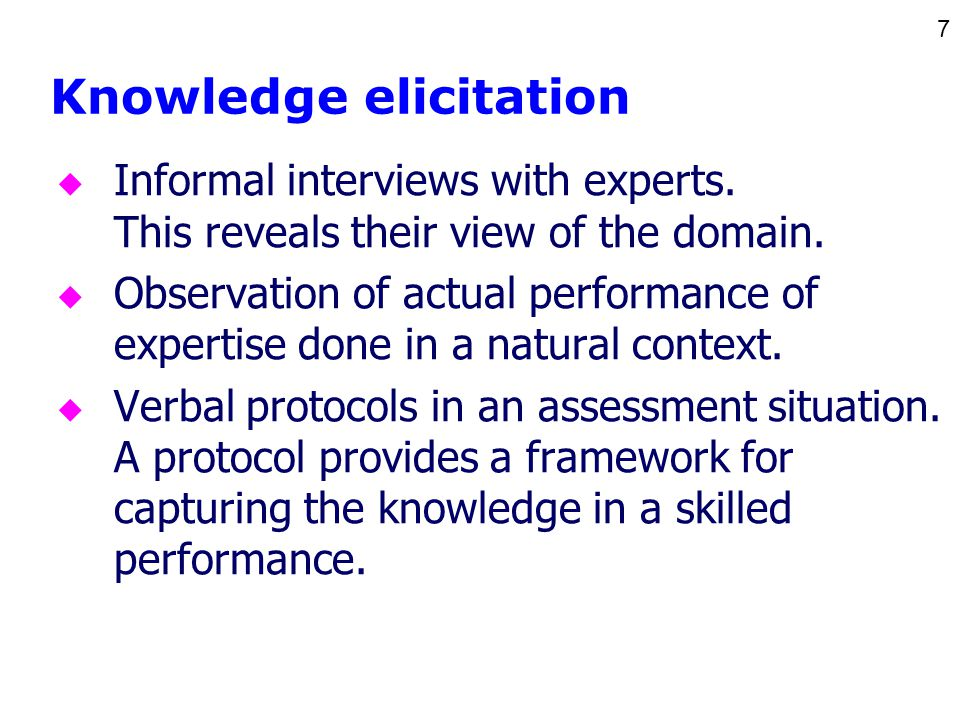 7 Knowledge elicitation u Informal interviews with experts. This reveals their view of the domain. u Observation of actual performance of expertise do