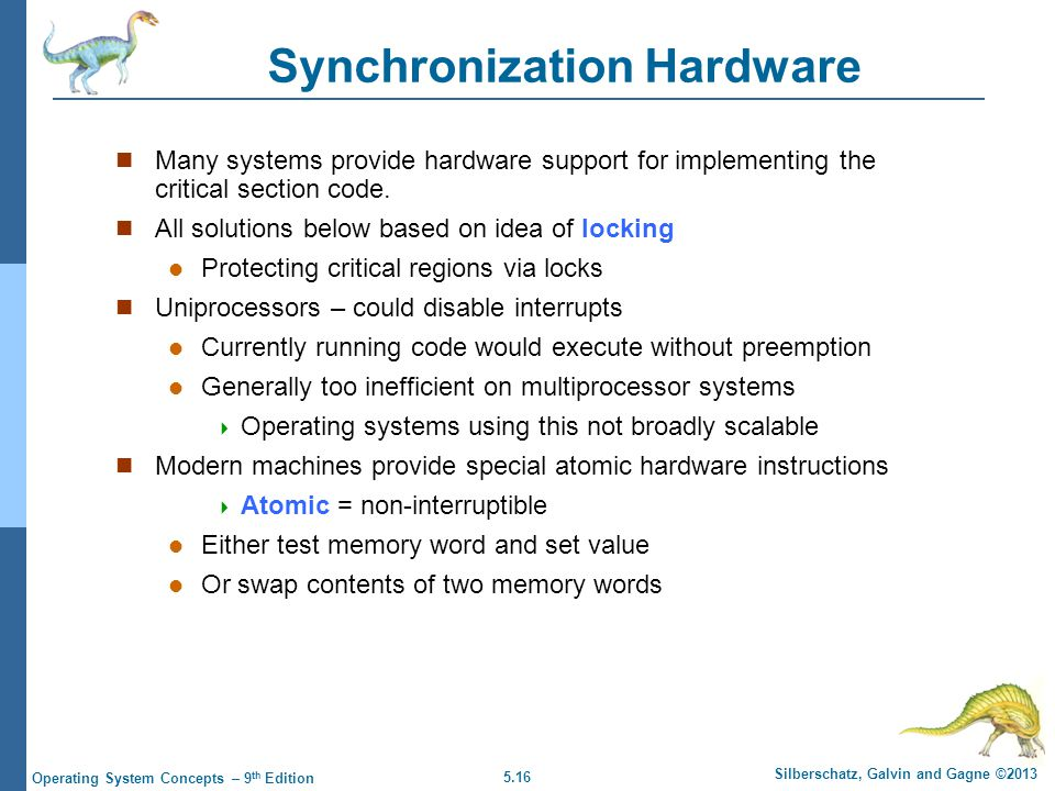 5.16 Silberschatz, Galvin and Gagne ©2013 Operating System Concepts – 9 th Edition Synchronization Hardware Many systems provide hardware support for implementing the critical section code.