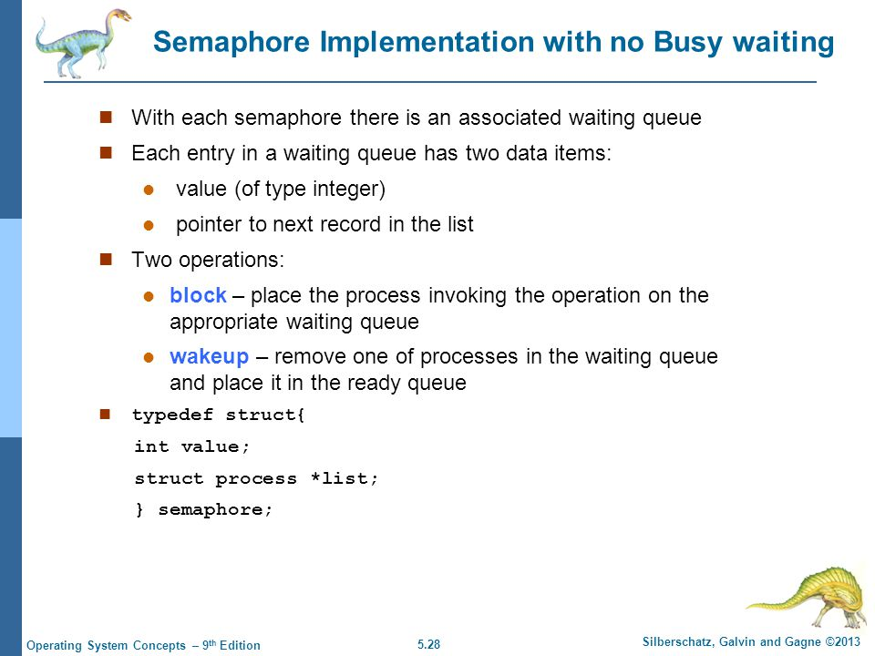 5.28 Silberschatz, Galvin and Gagne ©2013 Operating System Concepts – 9 th Edition Semaphore Implementation with no Busy waiting With each semaphore there is an associated waiting queue Each entry in a waiting queue has two data items: value (of type integer) pointer to next record in the list Two operations: block – place the process invoking the operation on the appropriate waiting queue wakeup – remove one of processes in the waiting queue and place it in the ready queue n typedef struct{ int value; struct process *list; } semaphore;