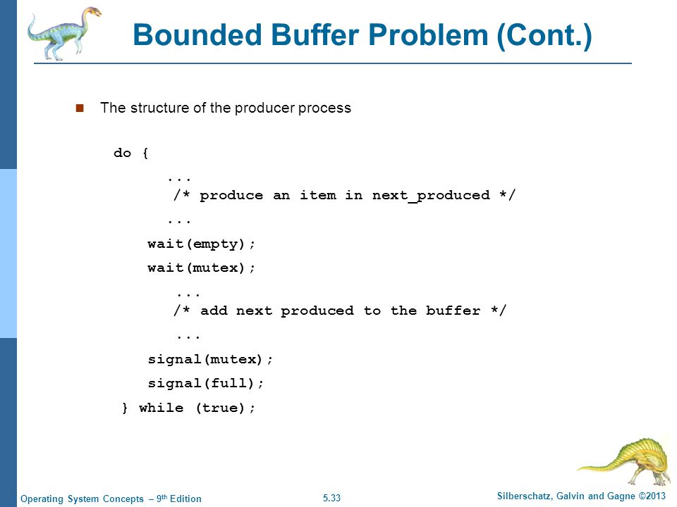 5.33 Silberschatz, Galvin and Gagne ©2013 Operating System Concepts – 9 th Edition Bounded Buffer Problem (Cont.) The structure of the producer process do {...