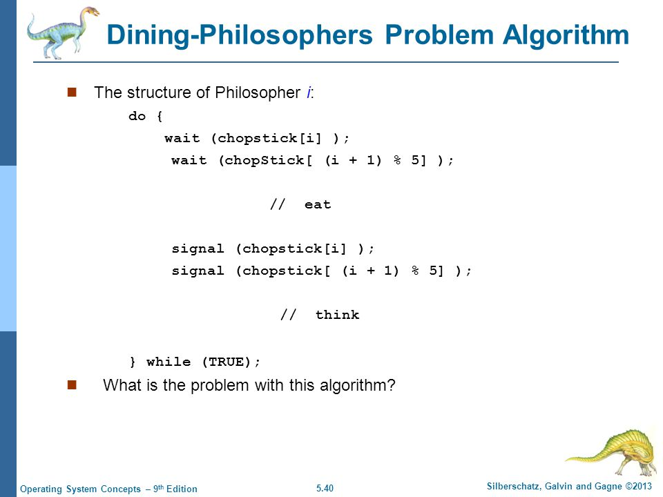 5.40 Silberschatz, Galvin and Gagne ©2013 Operating System Concepts – 9 th Edition Dining-Philosophers Problem Algorithm The structure of Philosopher i: do { wait (chopstick[i] ); wait (chopStick[ (i + 1) % 5] ); // eat signal (chopstick[i] ); signal (chopstick[ (i + 1) % 5] ); // think } while (TRUE); What is the problem with this algorithm