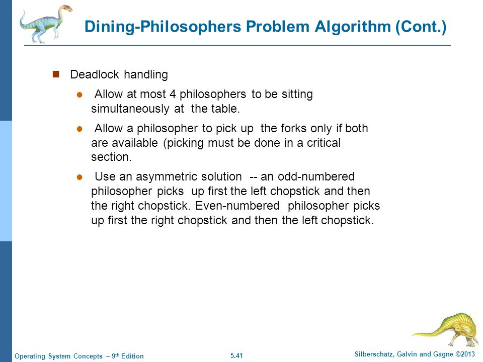 5.41 Silberschatz, Galvin and Gagne ©2013 Operating System Concepts – 9 th Edition Dining-Philosophers Problem Algorithm (Cont.) Deadlock handling Allow at most 4 philosophers to be sitting simultaneously at the table.