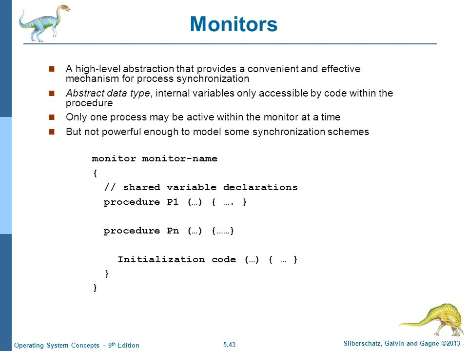 5.43 Silberschatz, Galvin and Gagne ©2013 Operating System Concepts – 9 th Edition Monitors A high-level abstraction that provides a convenient and effective mechanism for process synchronization Abstract data type, internal variables only accessible by code within the procedure Only one process may be active within the monitor at a time But not powerful enough to model some synchronization schemes monitor monitor-name { // shared variable declarations procedure P1 (…) { ….