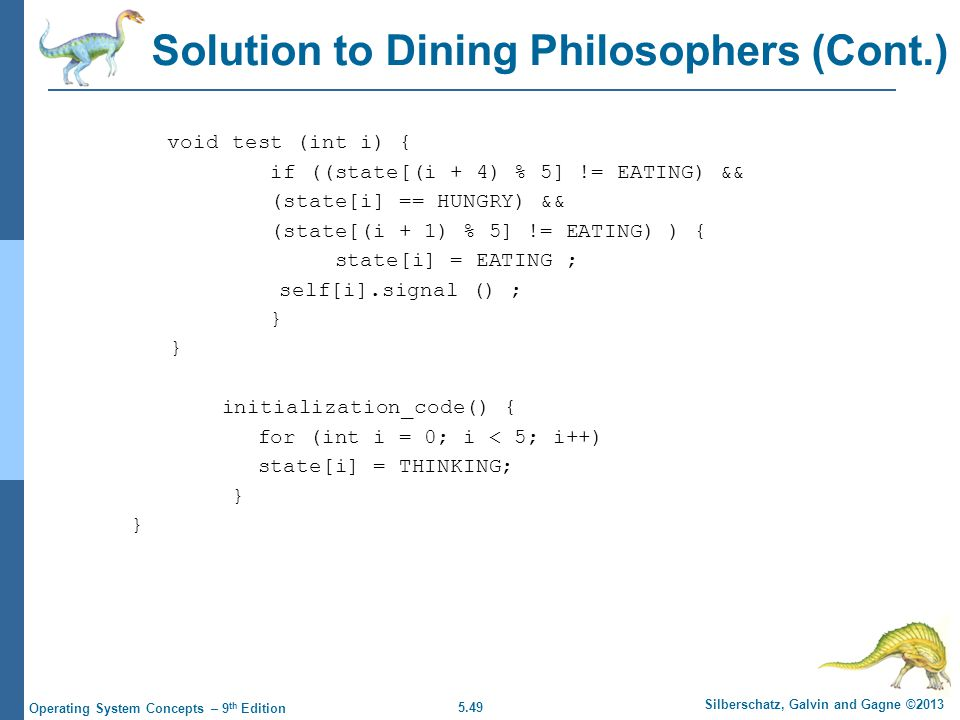 5.49 Silberschatz, Galvin and Gagne ©2013 Operating System Concepts – 9 th Edition Solution to Dining Philosophers (Cont.) void test (int i) { if ((state[(i + 4) % 5] != EATING) && (state[i] == HUNGRY) && (state[(i + 1) % 5] != EATING) ) { state[i] = EATING ; self[i].signal () ; } initialization_code() { for (int i = 0; i < 5; i++) state[i] = THINKING; }