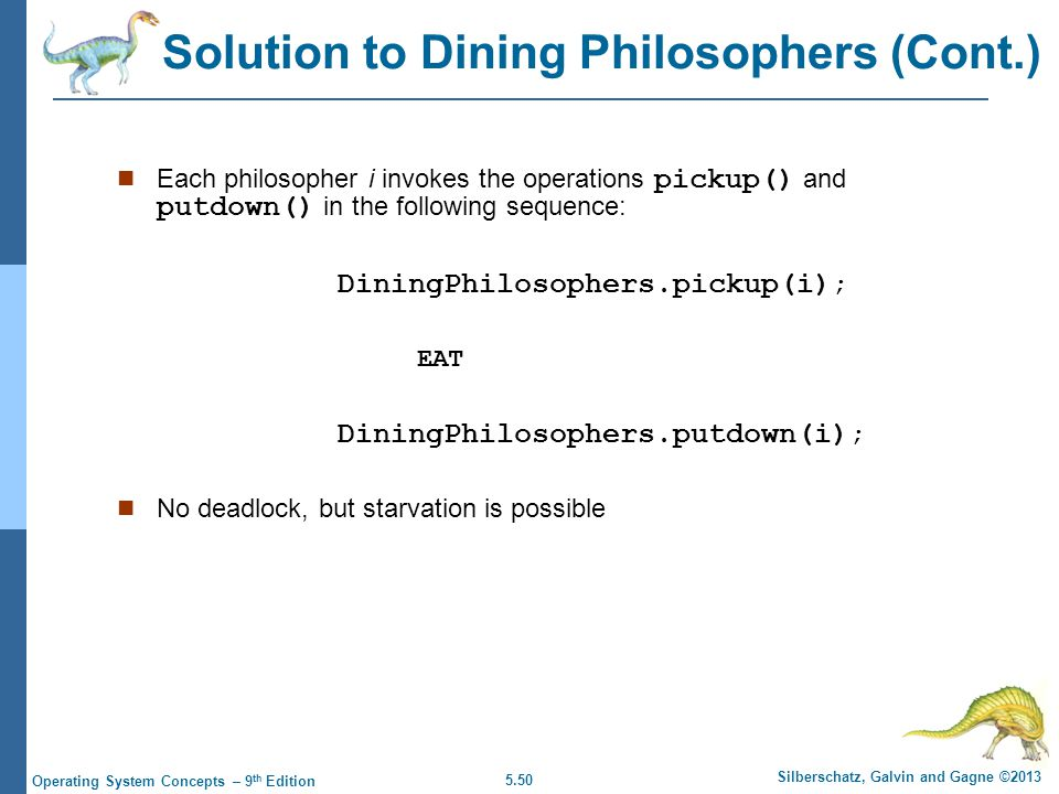 5.50 Silberschatz, Galvin and Gagne ©2013 Operating System Concepts – 9 th Edition Each philosopher i invokes the operations pickup() and putdown() in the following sequence: DiningPhilosophers.pickup(i) ; EAT DiningPhilosophers.putdown(i) ; No deadlock, but starvation is possible Solution to Dining Philosophers (Cont.)