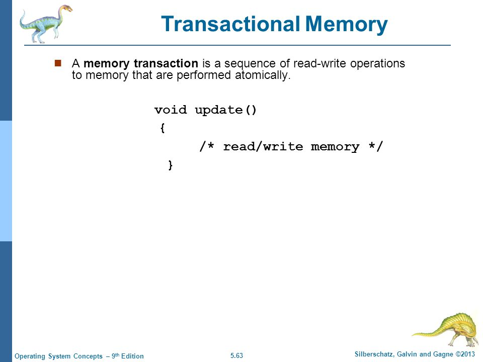 5.63 Silberschatz, Galvin and Gagne ©2013 Operating System Concepts – 9 th Edition A memory transaction is a sequence of read-write operations to memory that are performed atomically.