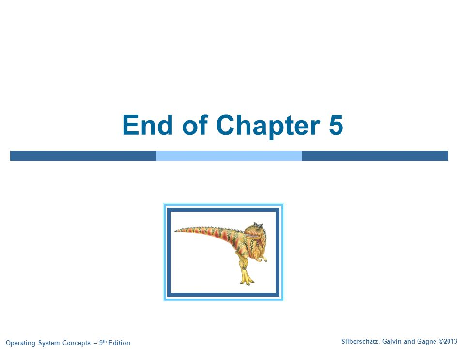 Silberschatz, Galvin and Gagne ©2013 Operating System Concepts – 9 th Edition End of Chapter 5