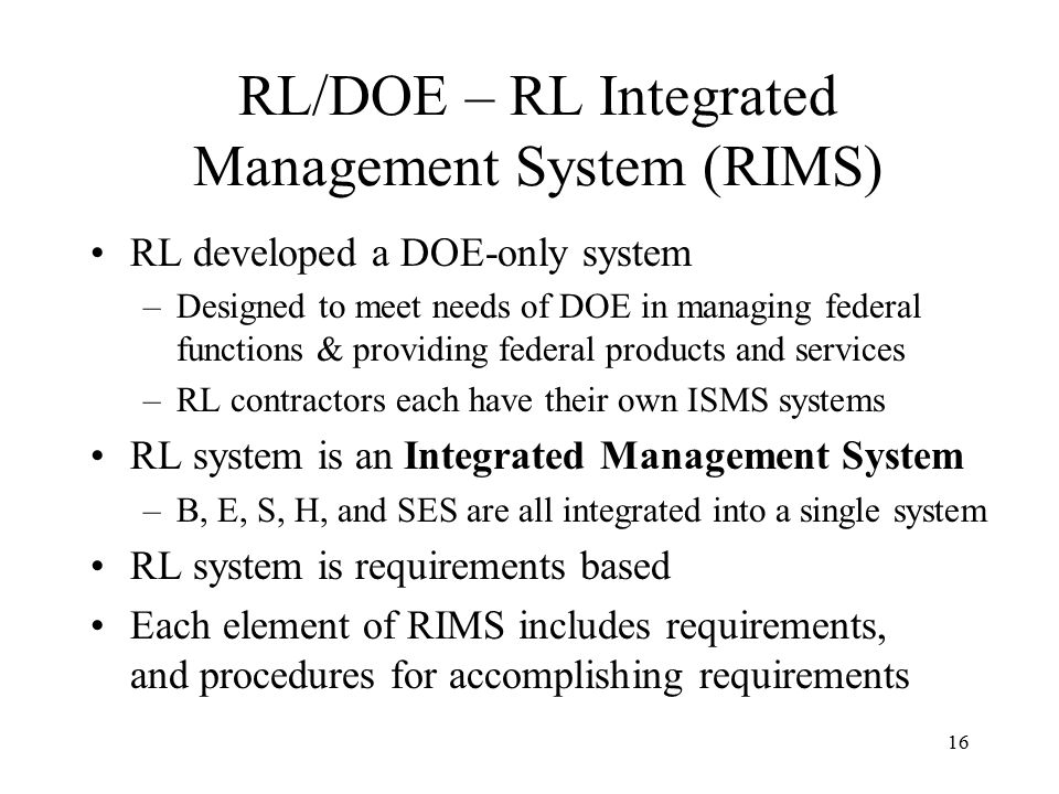 16 RL/DOE – RL Integrated Management System (RIMS) RL developed a DOE-only system –Designed to meet needs of DOE in managing federal functions & providing federal products and services –RL contractors each have their own ISMS systems RL system is an Integrated Management System –B, E, S, H, and SES are all integrated into a single system RL system is requirements based Each element of RIMS includes requirements, and procedures for accomplishing requirements