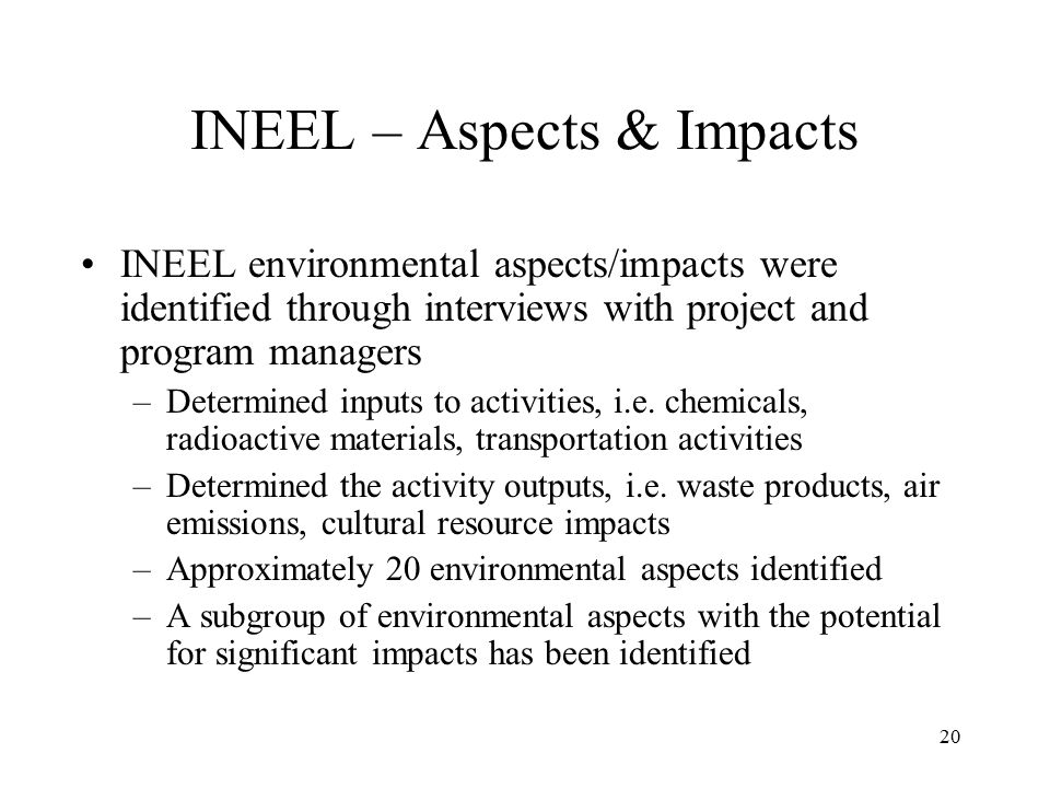 20 INEEL – Aspects & Impacts INEEL environmental aspects/impacts were identified through interviews with project and program managers –Determined inputs to activities, i.e.