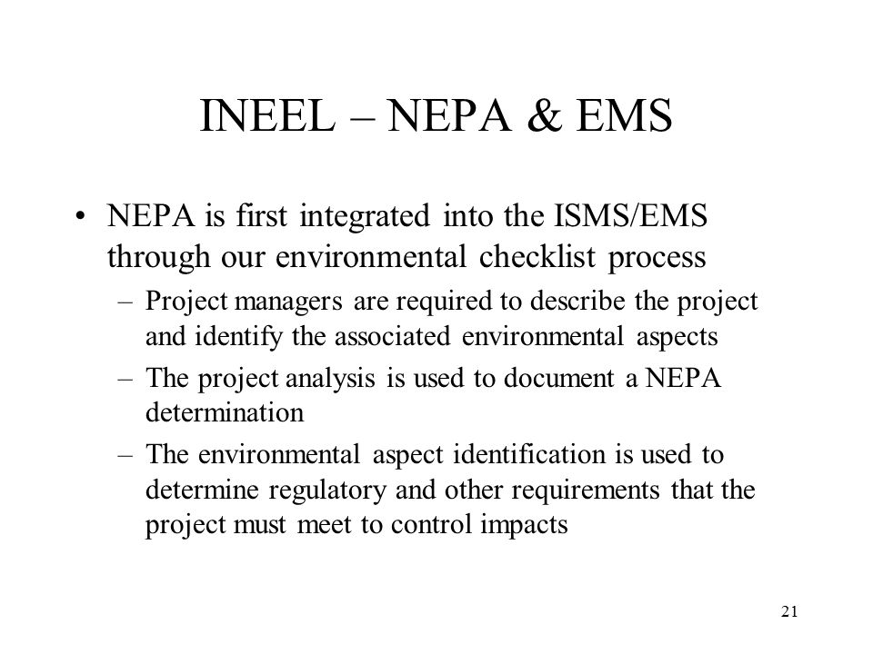 21 INEEL – NEPA & EMS NEPA is first integrated into the ISMS/EMS through our environmental checklist process –Project managers are required to describe the project and identify the associated environmental aspects –The project analysis is used to document a NEPA determination –The environmental aspect identification is used to determine regulatory and other requirements that the project must meet to control impacts
