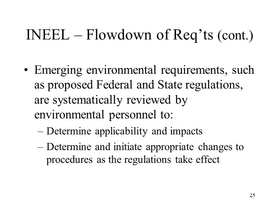 25 INEEL – Flowdown of Req'ts (cont.) Emerging environmental requirements, such as proposed Federal and State regulations, are systematically reviewed by environmental personnel to: –Determine applicability and impacts –Determine and initiate appropriate changes to procedures as the regulations take effect