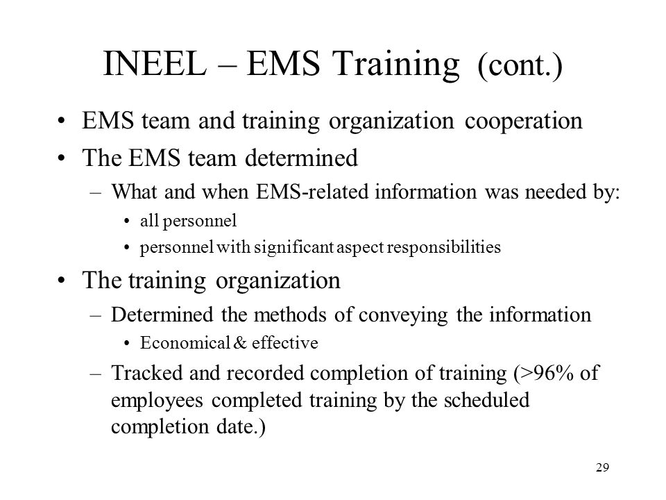 29 INEEL – EMS Training (cont.) EMS team and training organization cooperation The EMS team determined –What and when EMS-related information was needed by: all personnel personnel with significant aspect responsibilities The training organization –Determined the methods of conveying the information Economical & effective –Tracked and recorded completion of training (>96% of employees completed training by the scheduled completion date.)
