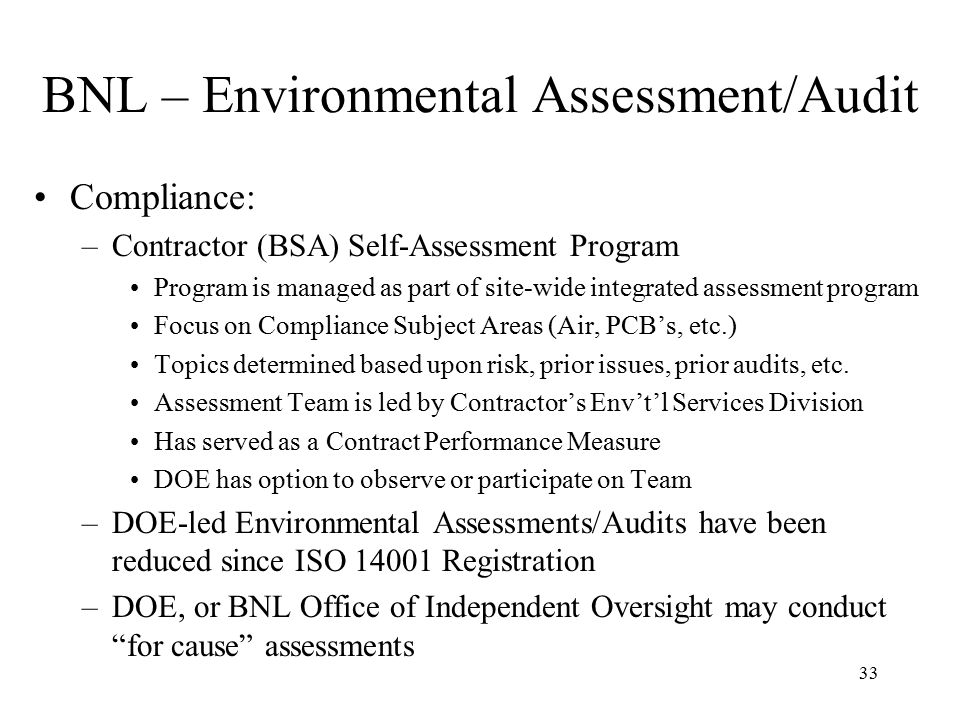 33 BNL – Environmental Assessment/Audit Compliance: –Contractor (BSA) Self-Assessment Program Program is managed as part of site-wide integrated assessment program Focus on Compliance Subject Areas (Air, PCB's, etc.) Topics determined based upon risk, prior issues, prior audits, etc.