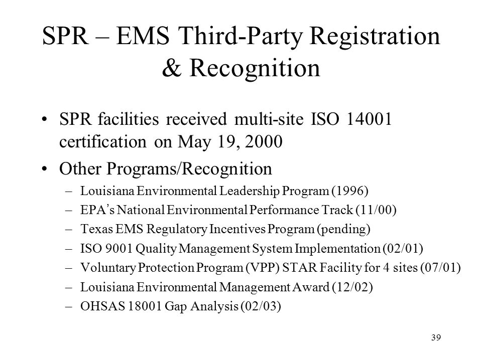 39 SPR – EMS Third-Party Registration & Recognition SPR facilities received multi-site ISO 14001 certification on May 19, 2000 Other Programs/Recognition –Louisiana Environmental Leadership Program (1996) –EPA ' s National Environmental Performance Track (11/00) –Texas EMS Regulatory Incentives Program (pending) –ISO 9001 Quality Management System Implementation (02/01) –Voluntary Protection Program (VPP) STAR Facility for 4 sites (07/01) –Louisiana Environmental Management Award (12/02) –OHSAS 18001 Gap Analysis (02/03)
