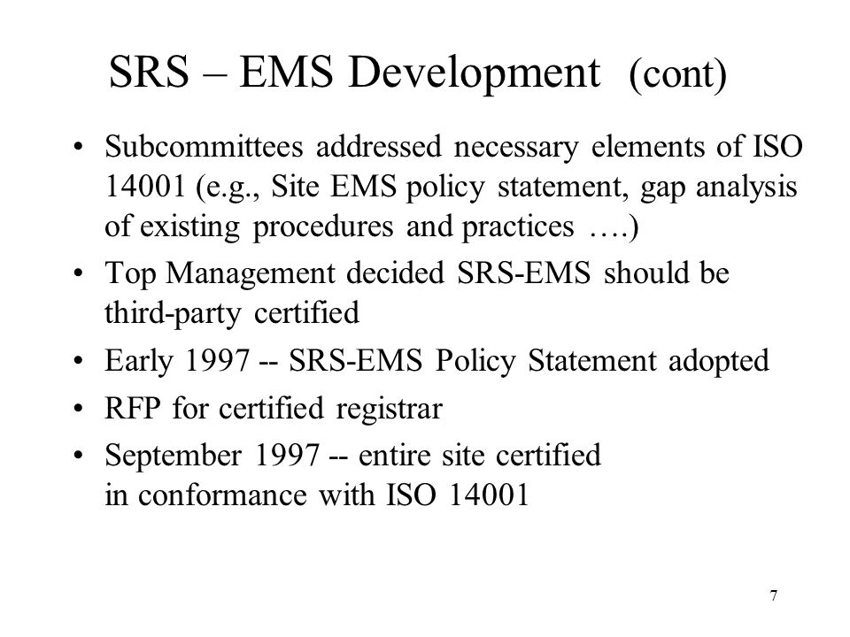 7 SRS – EMS Development (cont) Subcommittees addressed necessary elements of ISO 14001 (e.g., Site EMS policy statement, gap analysis of existing procedures and practices ….) Top Management decided SRS-EMS should be third-party certified Early 1997 -- SRS-EMS Policy Statement adopted RFP for certified registrar September 1997 -- entire site certified in conformance with ISO 14001