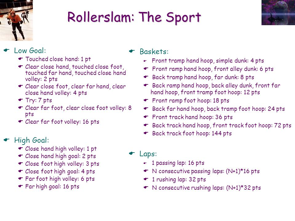 Rollerslam: The Sport  Low Goal:  Touched close hand: 1 pt  Clear close hand, touched close foot, touched far hand, touched close hand volley: 2 pts  Clear close foot, clear far hand, clear close hand volley: 4 pts  Try: 7 pts  Clear far foot, clear close foot volley: 8 pts  Clear far foot volley: 16 pts  High Goal:  Close hand high volley: 1 pt  Close hand high goal: 2 pts  Close foot high volley: 3 pts  Close foot high goal: 4 pts  Far foot high volley: 6 pts  Far high goal: 16 pts  Baskets:  Front tramp hand hoop, simple dunk: 4 pts  Front ramp hand hoop, front alley dunk: 6 pts  Back tramp hand hoop, far dunk: 8 pts  Back ramp hand hoop, back alley dunk, front far hand hoop, front tramp foot hoop: 12 pts  Front ramp foot hoop: 18 pts  Back far hand hoop, back tramp foot hoop: 24 pts  Front track hand hoop: 36 pts  Back track hand hoop, front track foot hoop: 72 pts  Back track foot hoop: 144 pts  Laps:  1 passing lap: 16 pts  N consecutive passing laps: (N+1)*16 pts  1 rushing lap: 32 pts  N consecutive rushing laps: (N+1)*32 pts