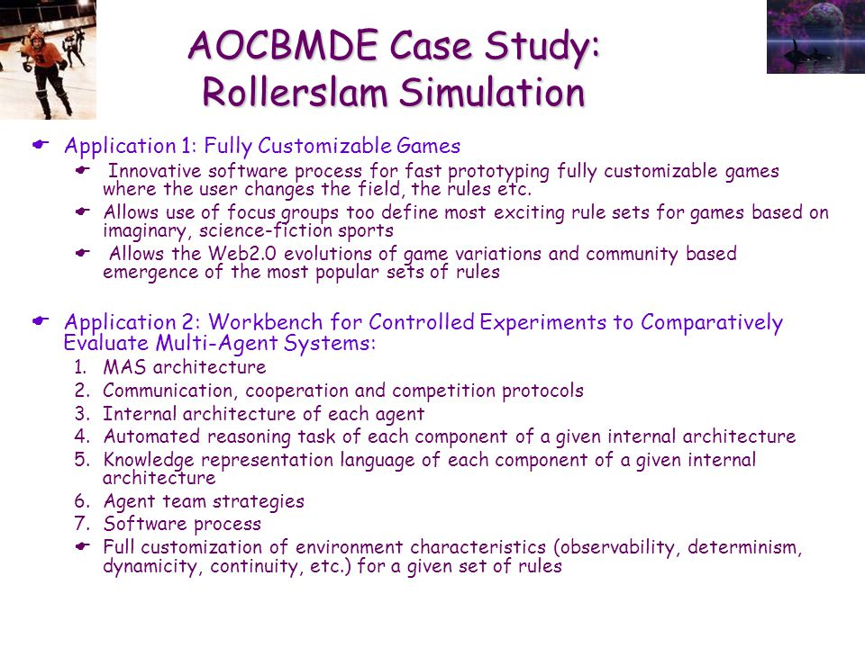 AOCBMDE Case Study: Rollerslam Simulation  Application 1: Fully Customizable Games  Innovative software process for fast prototyping fully customizable games where the user changes the field, the rules etc.