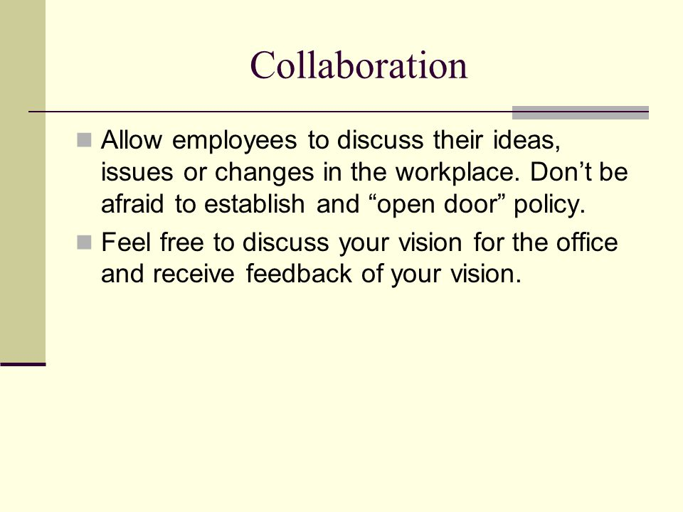 "Collaboration Allow employees to discuss their ideas, issues or changes in the workplace. Don't be afraid to establish and ""open door"" policy. Feel fr"