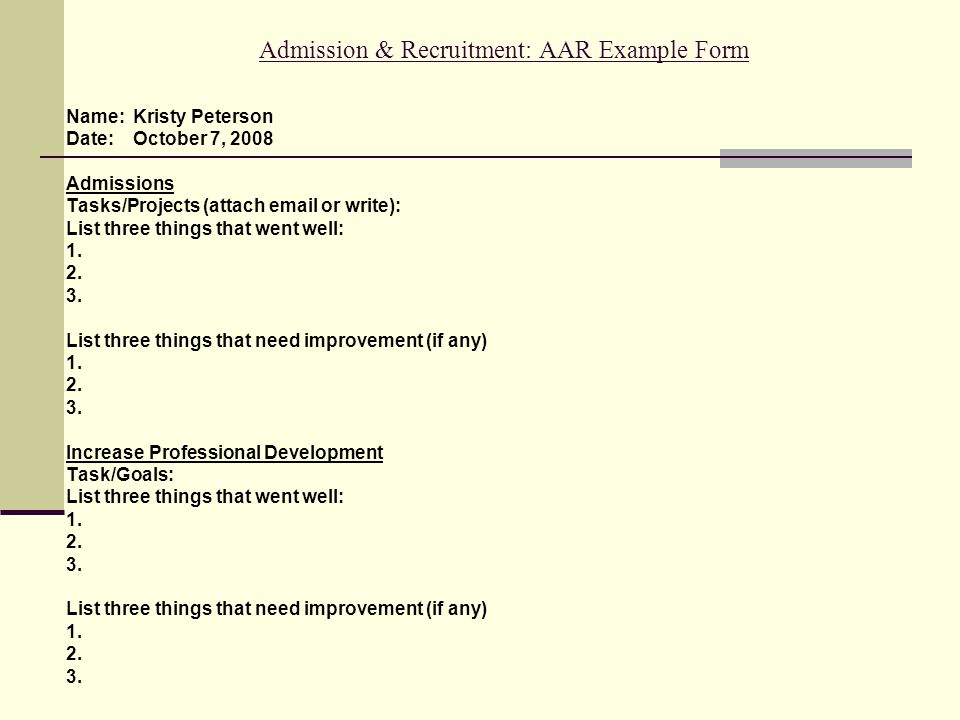 Admission & Recruitment: AAR Example Form Name: Kristy Peterson Date: October 7, 2008 Admissions Tasks/Projects (attach email or write): List three things that went well: 1.