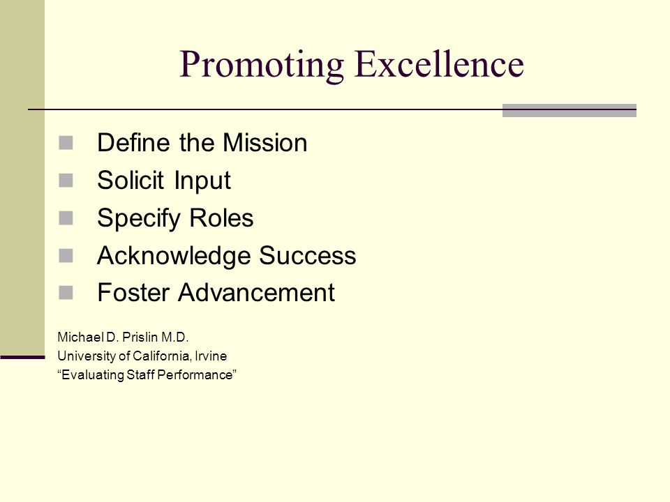 Promoting Excellence Define the Mission Solicit Input Specify Roles Acknowledge Success Foster Advancement Michael D. Prislin M.D. University of Calif