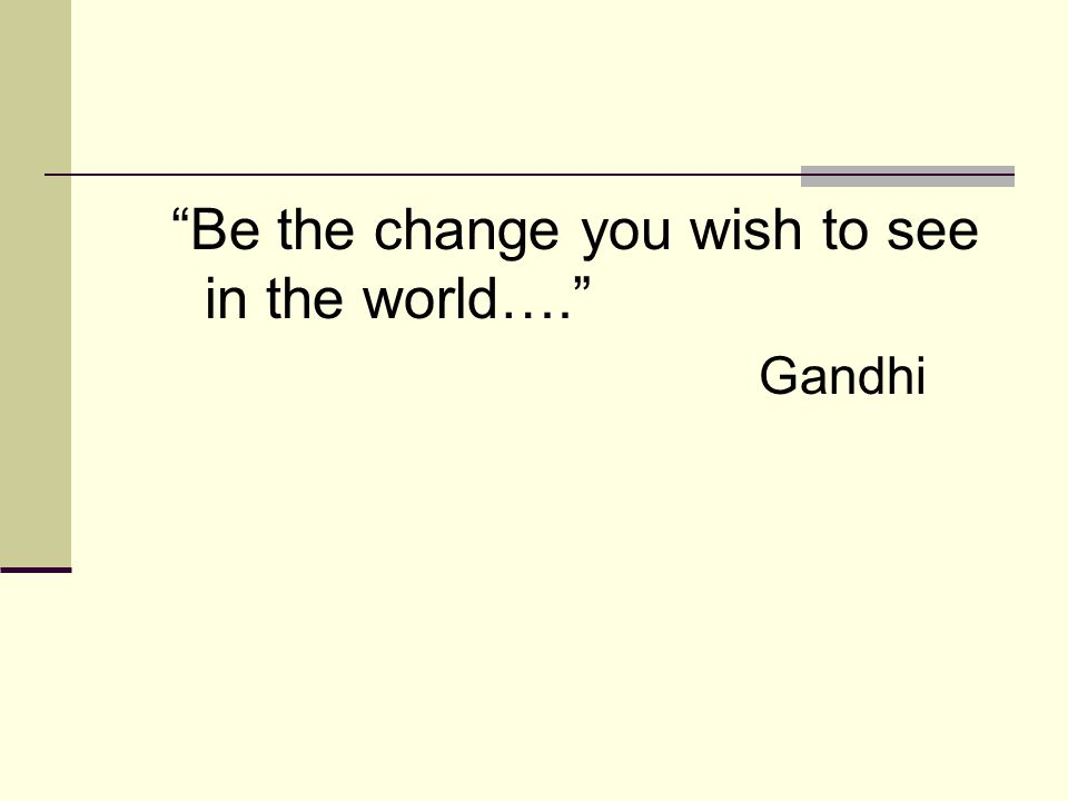 Be the change you wish to see in the world…. Gandhi