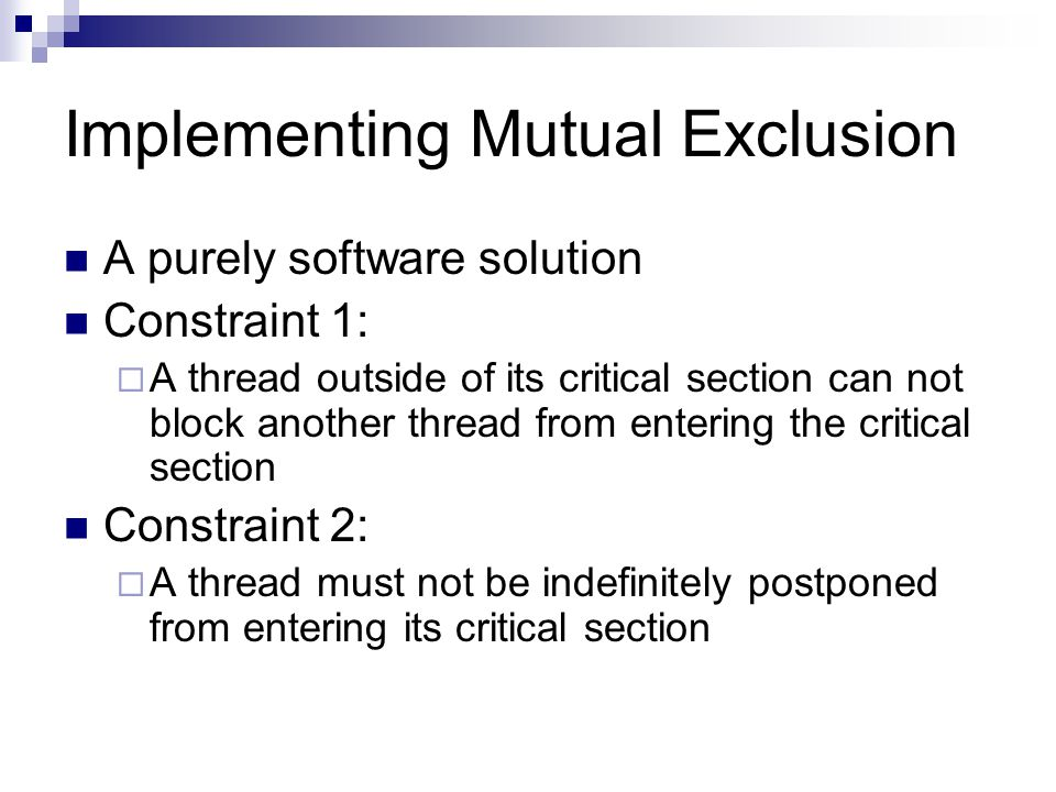 Implementing Mutual Exclusion A purely software solution Constraint 1:  A thread outside of its critical section can not block another thread from entering the critical section Constraint 2:  A thread must not be indefinitely postponed from entering its critical section