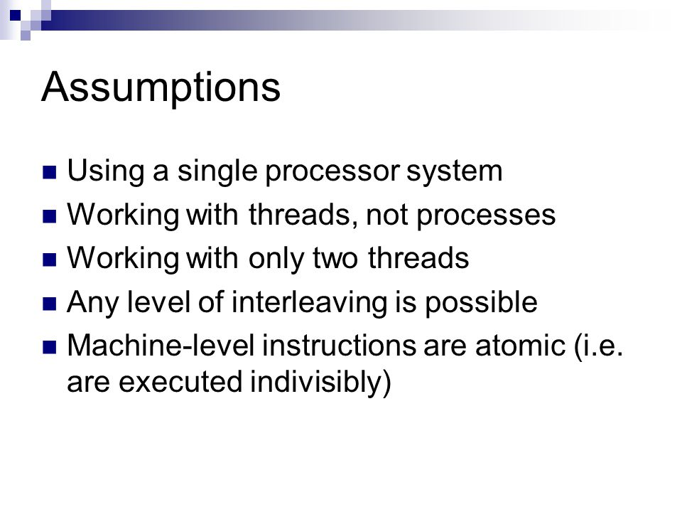 Assumptions Using a single processor system Working with threads, not processes Working with only two threads Any level of interleaving is possible Machine-level instructions are atomic (i.e.
