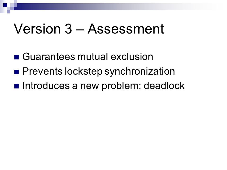 Version 3 – Assessment Guarantees mutual exclusion Prevents lockstep synchronization Introduces a new problem: deadlock