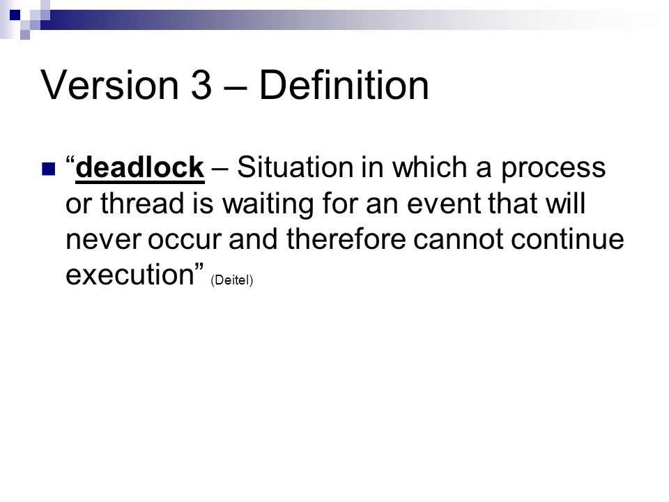 Version 3 – Definition deadlock – Situation in which a process or thread is waiting for an event that will never occur and therefore cannot continue execution (Deitel)