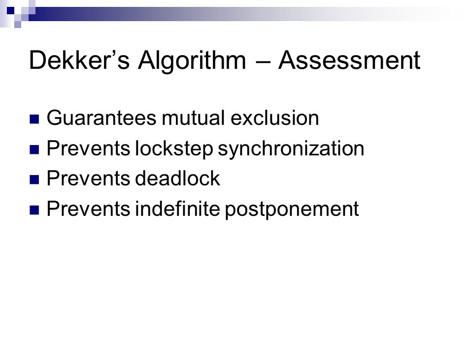 Dekker's Algorithm – Assessment Guarantees mutual exclusion Prevents lockstep synchronization Prevents deadlock Prevents indefinite postponement