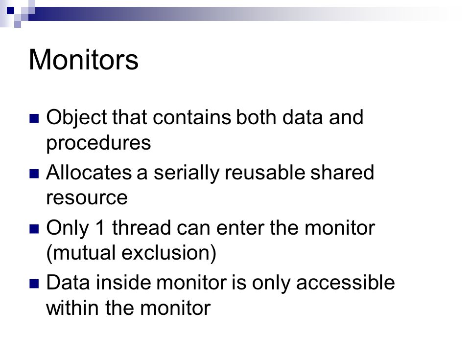 Monitors Object that contains both data and procedures Allocates a serially reusable shared resource Only 1 thread can enter the monitor (mutual exclusion) Data inside monitor is only accessible within the monitor