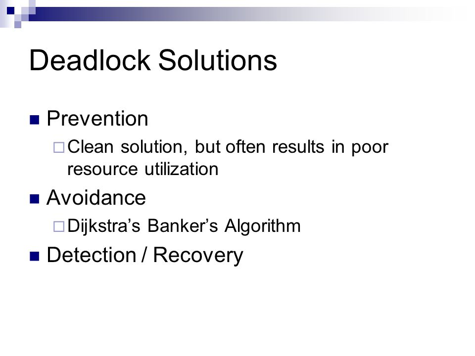 Deadlock Solutions Prevention  Clean solution, but often results in poor resource utilization Avoidance  Dijkstra's Banker's Algorithm Detection / Recovery