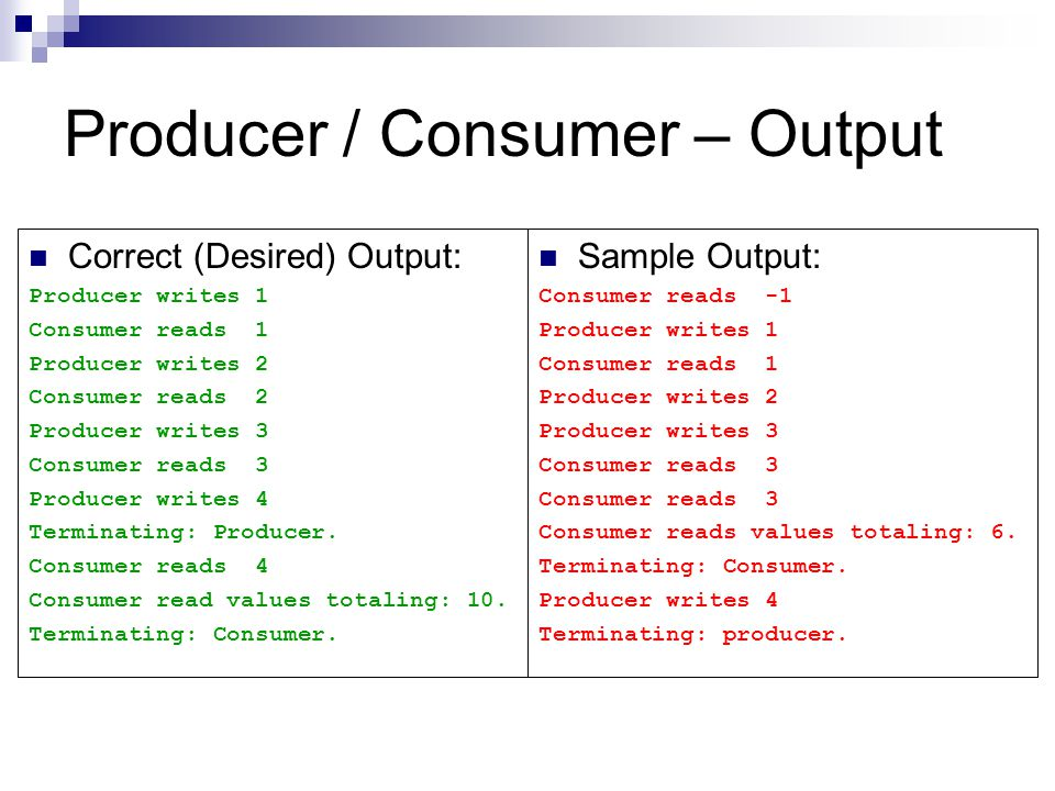 Producer / Consumer – Output Correct (Desired) Output: Producer writes 1 Consumer reads 1 Producer writes 2 Consumer reads 2 Producer writes 3 Consumer reads 3 Producer writes 4 Terminating: Producer.