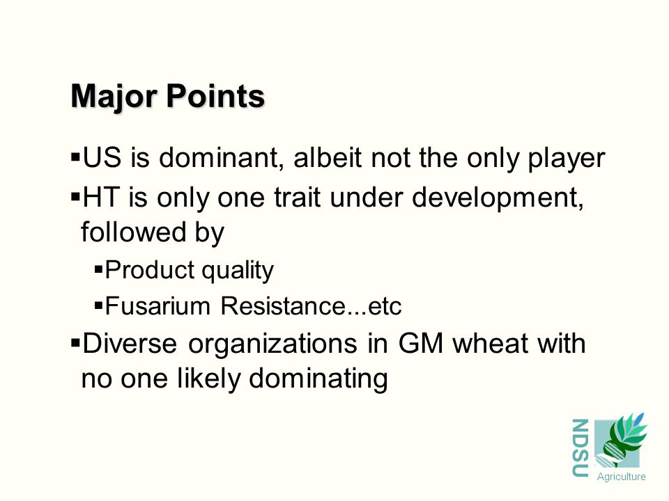 NDSU Agriculture Major Points  US is dominant, albeit not the only player  HT is only one trait under development, followed by  Product quality  Fusarium Resistance...etc  Diverse organizations in GM wheat with no one likely dominating