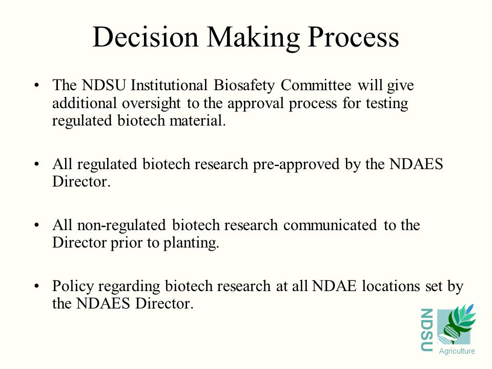 NDSU Agriculture Decision Making Process The NDSU Institutional Biosafety Committee will give additional oversight to the approval process for testing regulated biotech material.