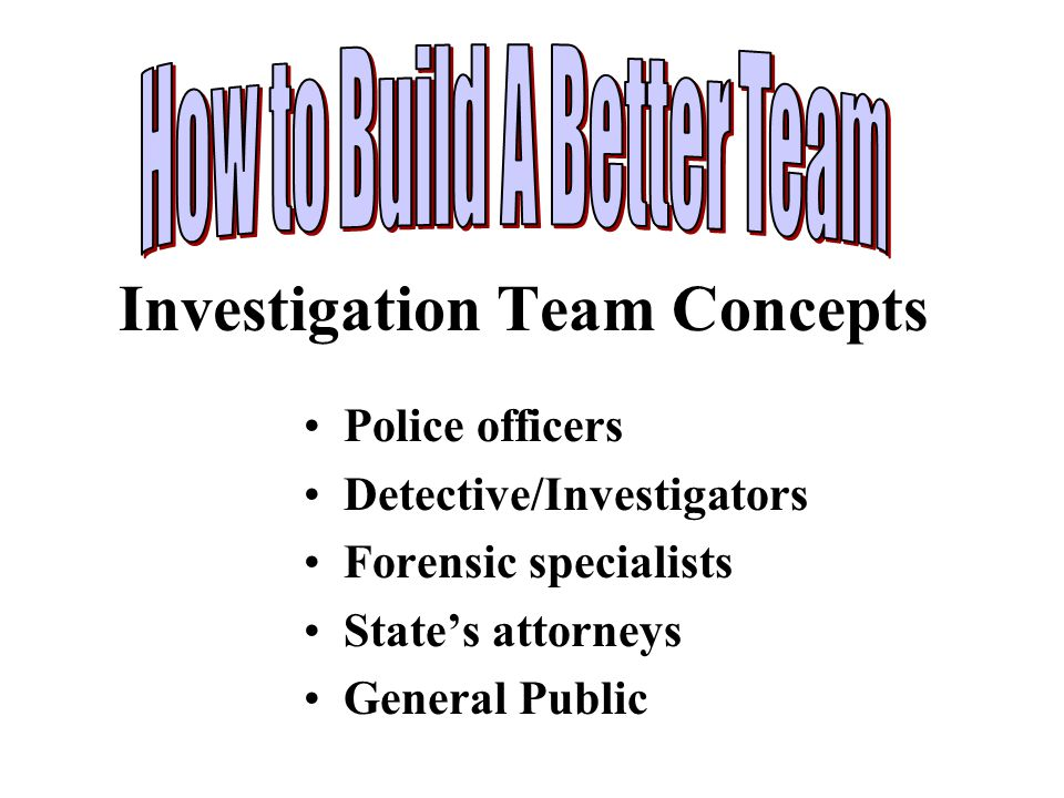 Investigation Team Concepts Police officers Detective/Investigators Forensic specialists State's attorneys General Public