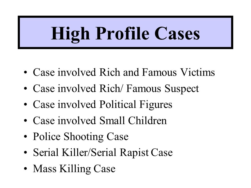 High Profile Cases Case involved Rich and Famous Victims Case involved Rich/ Famous Suspect Case involved Political Figures Case involved Small Children Police Shooting Case Serial Killer/Serial Rapist Case Mass Killing Case