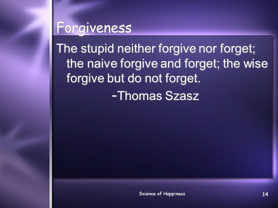 Science of Happiness 14 Forgiveness The stupid neither forgive nor forget; the naive forgive and forget; the wise forgive but do not forget. – Thomas