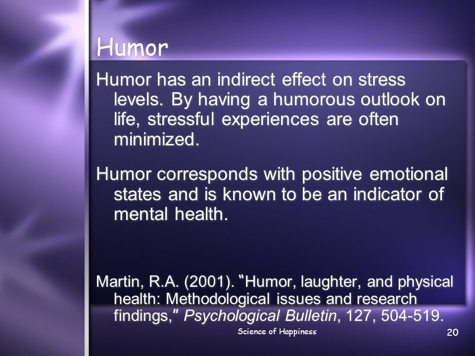 Science of Happiness 20 Humor Humor has an indirect effect on stress levels. By having a humorous outlook on life, stressful experiences are often min